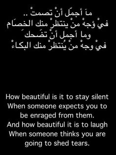 How beautiful is to stay silent when someone expects you to be enraged from them. And how beautiful it is to laugh when someone thinks you are going to shed tears.