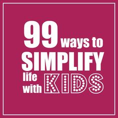 99 ways to Simplify life with Kids. Great ideas here.