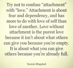 attachment vs. love. I have friends who often misunderstand this and it is so hard to explain