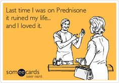 Last time I was on Prednisone it ruined my life... and I loved it.