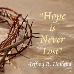 """""""Hope is never lost. If miracles do not come soon or fully or seemingly at all, remember the Savior's example... and be strong http://pinterest.com/pin/24066179232235945, trusting in happier days ahead."""" From Elder Holland's http://pinterest.com/pin/24066179231042235 general conference http://facebook.com/pages/General-Conference-of-The-Church-of-Jesus-Christ-of-Latter-day-Saints/223271487682878 message http://lds.org/general-conference/2013/10/like-a-broken-vessel"""