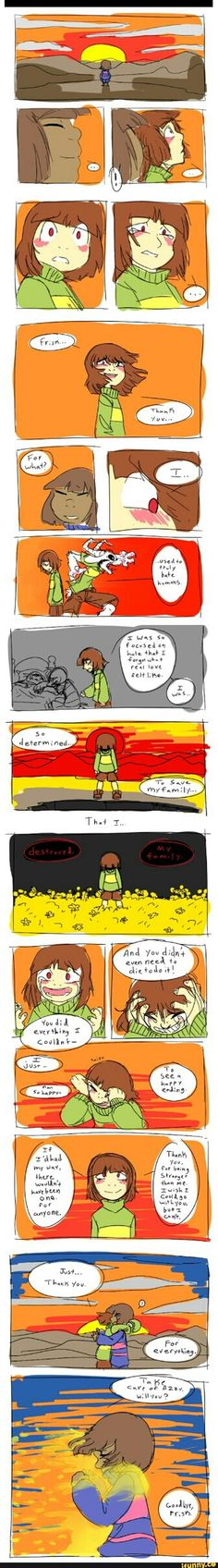 Chara has really gotten the rough side of it. They're a child, not a murderer. You, as the Player, kill their mother, their father, and their brother, who doubled as their best friend. Do you believe for one second that any child who loved their family as much as Chara did would condone something like that? Chara is only the villain to you because they stop you. They come out of the darkness, angry and hurt and knowing only what you've taught. You've taught bitterness and betrayal and they…