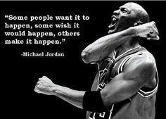 """Some people want it to happen, some wish it would happen, others make it happen."" - Michael Jordan"