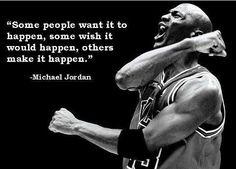 """Some people want it to happen, some wish it would happen, others make it happen."" - Michael Jordan"