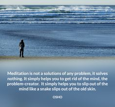 Meditation is not a solutions of any problem, it solves nothing. It simply helps…