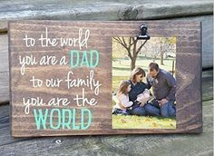 "To the World you are a DAD but to our family you are the WORLD. Father's Day Picture Frame gift! Gift for dad, photo board, first father's day. *** This listing has an increased price for quicker production turnaround time. If you do not need this before Christmas, you can put "" B01N51YPR3 "" into the search bar to be taken to the other listing for this product. ►►Your choice of a 7x12 (photo 1) or a 7x9 (Photo 2) size frame. Has a clip to hold a 4x6 photo! ►► This one says to the world…"