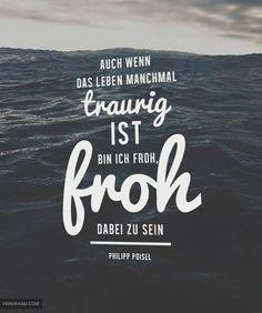 Auch wenn das Leben manchmal traurig ist, bin ich froh dabei zu sein. - Philipp Poisel