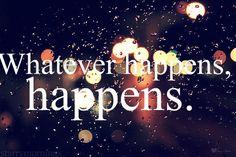 Whatever happens....happens!!!