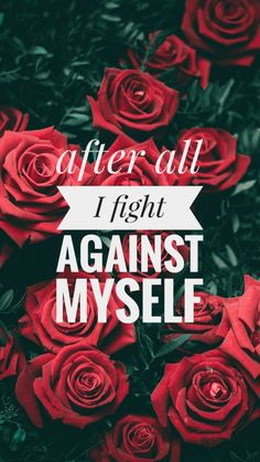 After all I fight against myself.