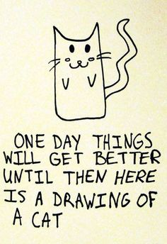 One day things will get better, until then here is a drawing of a cat. :-)