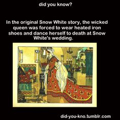 In the original Snow White story, the wicked queen was forced to wear heated iron shoes and dance herself to death at Snow White's wedding.