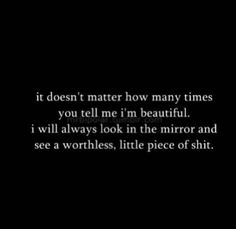 it doesn't matter how many times you tell me i'm beautiful. i will always look in the mirror and see a worthless, little piece of shit.