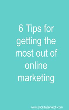 6 Tips to Getting the Most Out of Your Online Marketing