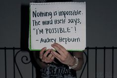 Nothing is impossible, the word itself says, 'I'm possible'!