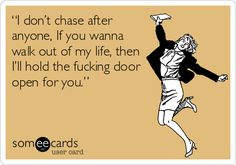 I used to chase. But I'm seriously over that bullshit.