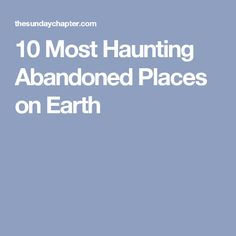 10 Most Haunting Abandoned Places on Earth