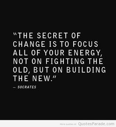 The secret of change is to focus all of your energy, not on fighting the old, but  on building the new ~ Socrates
