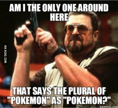 "I've been seeing a bunch of people saying ""Pokemons"". Am I correct or has my entire life been a lie?"