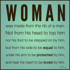 Woman was made from the rib of a man, not from his head to top him; nor his foot to be stepped on by him, but from his side to be equal to him, under his arm to be protected by him, and hear his heart to be loved by him.