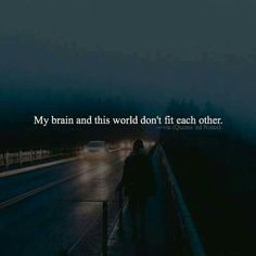 My brain and this world don't fit each other