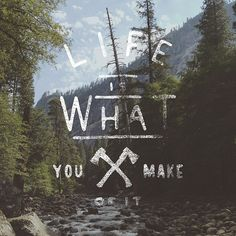 Life is what what you make it, so make it the best you possibly can.  #mytumblr