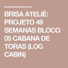BRISA ATELIÊ: PROJETO 49 SEMANAS BLOCO 05 CABANA DE TORAS (LOG CABIN)