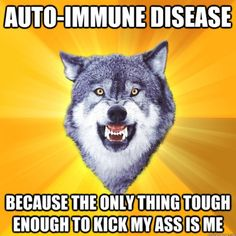 Autoimmune Disease: Because the only thing tough enough to kick my ass is me.