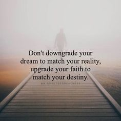 """Don't downgrade your dream to match your reality, upgrade your faith to match your destiny."""
