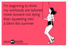 Free, Confession Ecard: I'm beginning to think  my workouts are tailored more toward not dying  than squeezing into a bikini this summer
