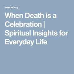 When Death is a Celebration | Spiritual Insights for Everyday Life