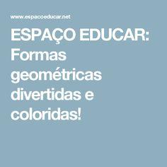 ESPAÇO EDUCAR: Formas geométricas divertidas e coloridas!