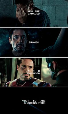 Tony Stark. You are damaged, broken and unhinged -- but so are shooting stars.