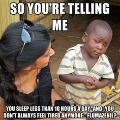 So you're telling me you sleep less than 10 hours a day and you don't always feel tired anymore... Flumazenil?
