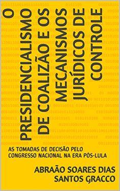 O PRESIDENCIALISMO DE COALIZÃO E OS MECANISMOS JURÍDICOS DE CONTROLE: AS TOMADAS DE DECISÃO PELO CONGRESSO NACIONAL NA ERA PÓS-LULA (Portuguese Edition) by Abraão Soares Dias Santos Gracco http://www.amazon.com/dp/B01DHKS9GQ/ref=cm_sw_r_pi_dp_6Vedxb1H4TJBK