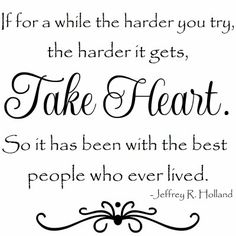 """""""If for a while the harder you try, the harder it gets, take heart. So is has been with the best people who ever lived.""""  Jeffrey R Holland"""