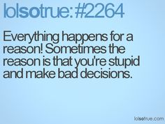 Everything happens for a reason. Sometimes the reason is that you're stupid and make bad decsions