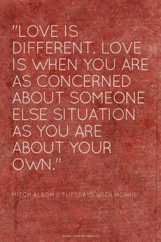 """""""Love is different. Love is when you are as concerned about someone else situation as you are about your own."""" - Mitch Albom    Tuesdays with Morrie   Mae made this with Spoken.ly"""