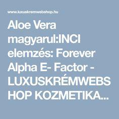 Aloe Vera magyarul:INCI elemzés: Forever Alpha E- Factor - LUXUSKRÉMWEBSHOP KOZMETIKAI WEBÁRUHÁZ Aloe Vera