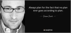 Always plan for the fact that no plan ever goes according to plan. - Simon Sinek