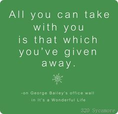 """All you can take with you is that which you've given away."" #quote on George Bailey's office wall in the movie, ""It's a Wonderful Life.""  Source: 320sycamore blog.#nonprofit"