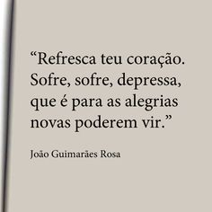 """.""""Refresca teu coração. Sofre, sofre, depressa, que é para as alegrias novas poderem vir."""" - João Guimarães Rosa."""