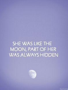 She was like the moon, part of her was always hidden.