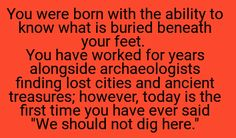 "You were born with the ability yo know what is buried beneath your feet. You have worked for years alongside archaeologists, finding lost cities and ancient treasures. However, today is the first time you have ever said, ""We should not dig here."""