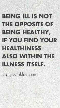 Being ill is NOT the opposite of being healthy, if you find your healthiness also within the illness itself.