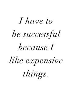 I have to be successful because I like expensive things. #motivation