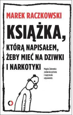 """Książka, którą napisałem, żeby mieć na dziwki i narkotyki"""" - czy to prawda, czy kolejna prowokacja Marka Raczkowskiego, jednego z najpopularniejszych rysowników? Książka do czytania i oglądania – kilk..."""