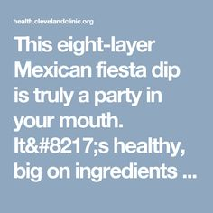 "This eight-layer Mexican fiesta dip is truly a party in your mouth. It's healthy, big on ingredients and flavor and so easy to make. Scoop it up with baked tortilla chips or layer it onto a whole-grain tortilla or wrap. Enjoy! Advertising Policy Ingredients 1 can refried beans (fat-free or regular) 1 fresh avocado, peeled … <a class=""moretag"" href=""https://health.clevelandclinic.org/2014/04/recipe-8-layer-taco-salad-dip/"">Read More</a>"