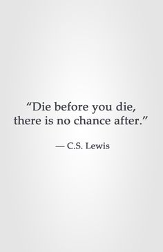 """""""Die before you die, there is no chance after.""""  ― C.S. Lewis"""