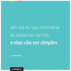 Um dia eu vou encontrar as palavras certas, e elas vão ser simples. _Jack kerouac