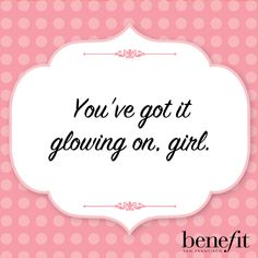 Benefit words of wisdom :You've got it glowing on, girl.
